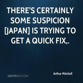 Arthur Mitchell - There's certainly some suspicion [Japan] is trying to get a quick fix.