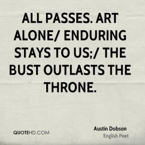 All passes. Art alone/ Enduring stays to us;/ The bust outlasts the throne.