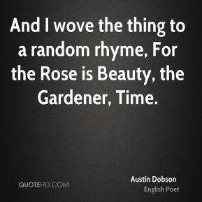 And I wove the thing to a random rhyme, For the Rose is Beauty, the Gardener, Time.