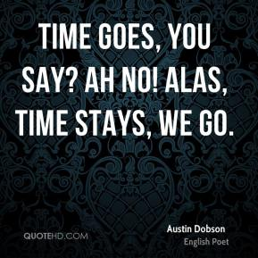 Time goes, you say? Ah no! Alas, Time stays, we go.