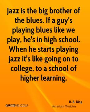 Jazz is the big brother of the blues. If a guy's playing blues like we play, he's in high school. When he starts playing jazz it's like going on to college, to a school of higher learning.