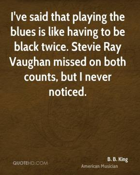 B. B. King - I've said that playing the blues is like having to be black twice. Stevie Ray Vaughan missed on both counts, but I never noticed.