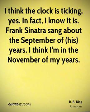 B. B. King - I think the clock is ticking, yes. In fact, I know it is. Frank Sinatra sang about the September of (his) years. I think I'm in the November of my years.