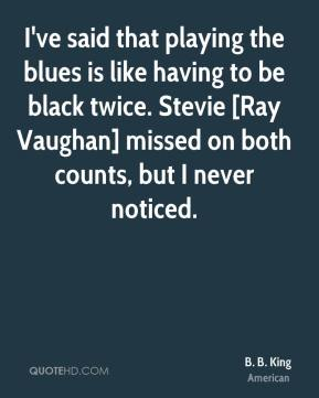 B. B. King - I've said that playing the blues is like having to be black twice. Stevie [Ray Vaughan] missed on both counts, but I never noticed.