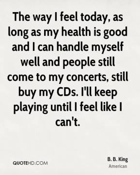 B. B. King - The way I feel today, as long as my health is good and I can handle myself well and people still come to my concerts, still buy my CDs. I'll keep playing until I feel like I can't.