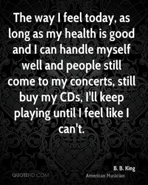 The way I feel today, as long as my health is good and I can handle myself well and people still come to my concerts, still buy my CDs, I'll keep playing until I feel like I can't.
