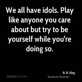 B. B. King - We all have idols. Play like anyone you care about but try to be yourself while you're doing so.