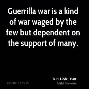 Guerrilla war is a kind of war waged by the few but dependent on the support of many.