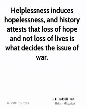 Helplessness induces hopelessness, and history attests that loss of hope and not loss of lives is what decides the issue of war.