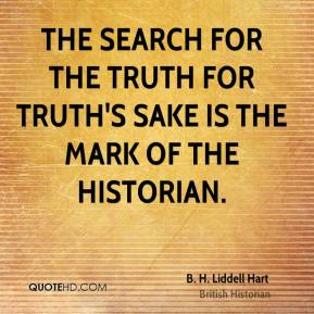 The search for the truth for truth's sake is the mark of the historian.