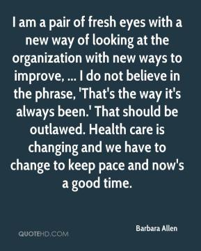 Barbara Allen - I am a pair of fresh eyes with a new way of looking at the organization with new ways to improve, ... I do not believe in the phrase, 'That's the way it's always been.' That should be outlawed. Health care is changing and we have to change to keep pace and now's a good time.