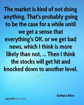 The market is kind of not doing anything. That's probably going to be the case for a while until we get a sense that everything's OK, or we get bad news, which I think is more likely than not, ... Then I think the stocks will get hit and knocked down to another level.