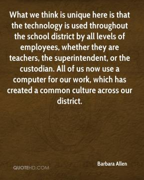 What we think is unique here is that the technology is used throughout the school district by all levels of employees, whether they are teachers, the superintendent, or the custodian. All of us now use a computer for our work, which has created a common culture across our district.