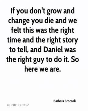 If you don't grow and change you die and we felt this was the right time and the right story to tell, and Daniel was the right guy to do it. So here we are.