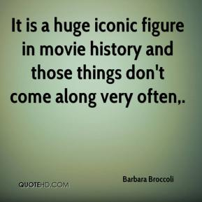 Barbara Broccoli - It is a huge iconic figure in movie history and those things don't come along very often.