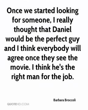 Once we started looking for someone, I really thought that Daniel would be the perfect guy and I think everybody will agree once they see the movie. I think he's the right man for the job.