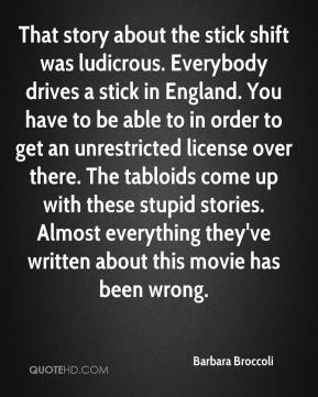 Barbara Broccoli - That story about the stick shift was ludicrous. Everybody drives a stick in England. You have to be able to in order to get an unrestricted license over there. The tabloids come up with these stupid stories. Almost everything they've written about this movie has been wrong.