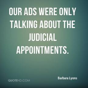 Barbara Lyons - Our ads were only talking about the judicial appointments.