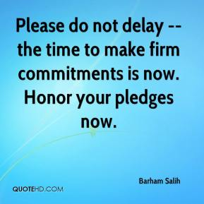 Barham Salih - Please do not delay -- the time to make firm commitments is now. Honor your pledges now.
