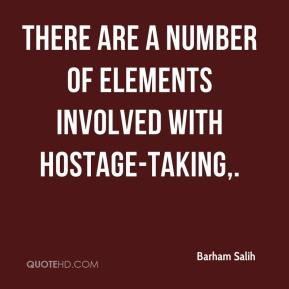 Barham Salih - There are a number of elements involved with hostage-taking.