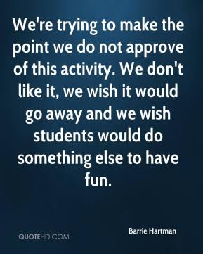 Barrie Hartman - We're trying to make the point we do not approve of this activity. We don't like it, we wish it would go away and we wish students would do something else to have fun.