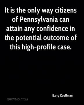 Barry Kauffman - It is the only way citizens of Pennsylvania can attain any confidence in the potential outcome of this high-profile case.