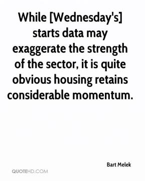 Bart Melek - While [Wednesday's] starts data may exaggerate the strength of the sector, it is quite obvious housing retains considerable momentum.