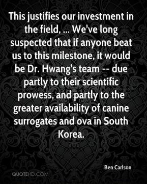 Ben Carlson - This justifies our investment in the field, ... We've long suspected that if anyone beat us to this milestone, it would be Dr. Hwang's team -- due partly to their scientific prowess, and partly to the greater availability of canine surrogates and ova in South Korea.