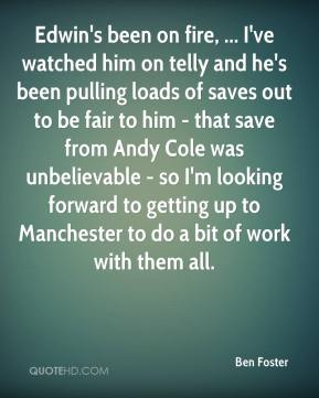 Ben Foster - Edwin's been on fire, ... I've watched him on telly and he's been pulling loads of saves out to be fair to him - that save from Andy Cole was unbelievable - so I'm looking forward to getting up to Manchester to do a bit of work with them all.