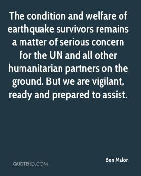Ben Malor - The condition and welfare of earthquake survivors remains a matter of serious concern for the UN and all other humanitarian partners on the ground. But we are vigilant, ready and prepared to assist.