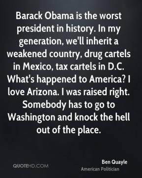 Ben Quayle - Barack Obama is the worst president in history. In my generation, we'll inherit a weakened country, drug cartels in Mexico, tax cartels in D.C. What's happened to America? I love Arizona. I was raised right. Somebody has to go to Washington and knock the hell out of the place.
