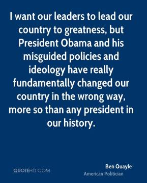 Ben Quayle - I want our leaders to lead our country to greatness, but President Obama and his misguided policies and ideology have really fundamentally changed our country in the wrong way, more so than any president in our history.
