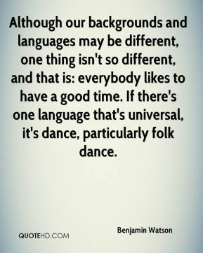 Benjamin Watson - Although our backgrounds and languages may be different, one thing isn't so different, and that is: everybody likes to have a good time. If there's one language that's universal, it's dance, particularly folk dance.
