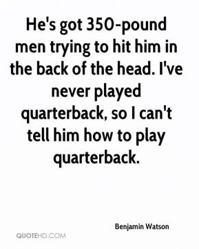 Benjamin Watson - He's got 350-pound men trying to hit him in the back of the head. I've never played quarterback, so I can't tell him how to play quarterback.