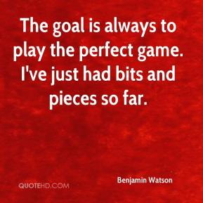Benjamin Watson - The goal is always to play the perfect game. I've just had bits and pieces so far.