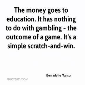 Bernadette Mansur - The money goes to education. It has nothing to do with gambling - the outcome of a game. It's a simple scratch-and-win.