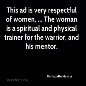Bernadette Mansur - This ad is very respectful of women, ... The woman is a spiritual and physical trainer for the warrior, and his mentor.
