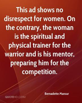 Bernadette Mansur - This ad shows no disrespect for women. On the contrary, the woman is the spiritual and physical trainer for the warrior and is his mentor, preparing him for the competition.