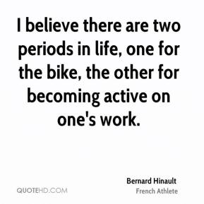 Bernard Hinault - I believe there are two periods in life, one for the bike, the other for becoming active on one's work.