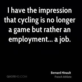 Bernard Hinault - I have the impression that cycling is no longer a game but rather an employment... a job.