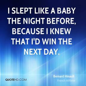 I slept like a baby the night before, because I knew that I'd win the next day.