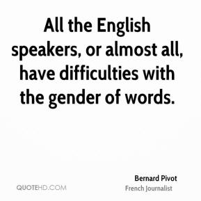 Bernard Pivot - All the English speakers, or almost all, have difficulties with the gender of words.
