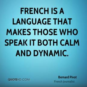 Bernard Pivot - French is a language that makes those who speak it both calm and dynamic.