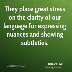 Bernard Pivot - They place great stress on the clarity of our language for expressing nuances and showing subtleties.