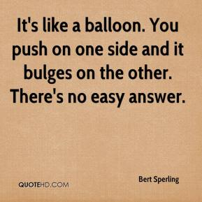 Bert Sperling - It's like a balloon. You push on one side and it bulges on the other. There's no easy answer.