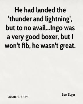 Bert Sugar - He had landed the 'thunder and lightning', but to no avail...Ingo was a very good boxer, but I won't fib, he wasn't great.