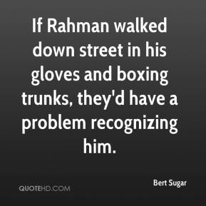 Bert Sugar - If Rahman walked down street in his gloves and boxing trunks, they'd have a problem recognizing him.