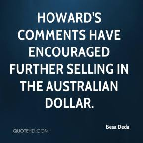 Besa Deda - Howard's comments have encouraged further selling in the Australian dollar.