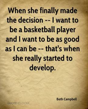 Beth Campbell - When she finally made the decision -- I want to be a basketball player and I want to be as good as I can be -- that's when she really started to develop.