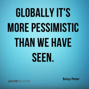 Betsy Meter - Globally it's more pessimistic than we have seen.